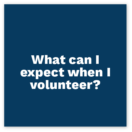 Click here to find out what to expect when you volunteer.